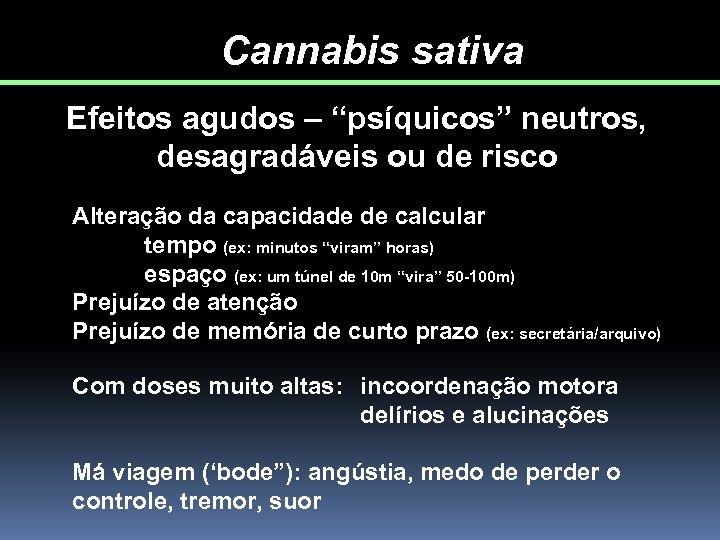 """Cannabis sativa Efeitos agudos – """"psíquicos"""" neutros, desagradáveis ou de risco Alteração da capacidade"""