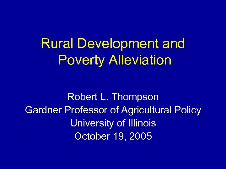 Rural Development and Poverty Alleviation Robert L. Thompson Gardner Professor of Agricultural Policy University