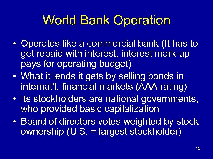 World Bank Operation • Operates like a commercial bank (It has to get repaid