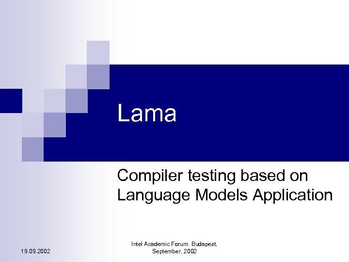 Lama Compiler testing based on Language Models Application 19. 09. 2002 Intel Academic Forum.