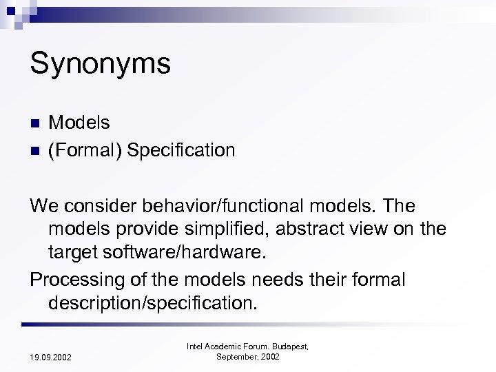 Synonyms n n Models (Formal) Specification We consider behavior/functional models. The models provide simplified,