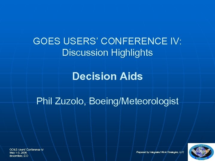 GOES USERS' CONFERENCE IV: Discussion Highlights Decision Aids Phil Zuzolo, Boeing/Meteorologist GOES Users' Conference