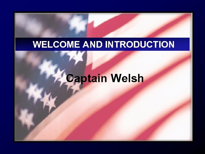 WELCOME AND INTRODUCTION Captain Welsh