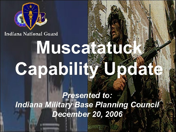 Indiana National Guard Muscatatuck Capability Update Presented to: Indiana Military Base Planning Council December