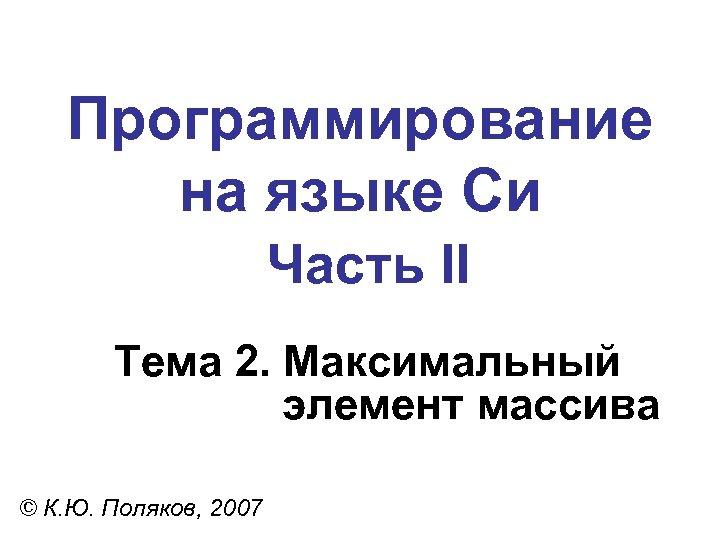 Программирование на языке Си Часть II Тема 2. Максимальный элемент массива © К. Ю.