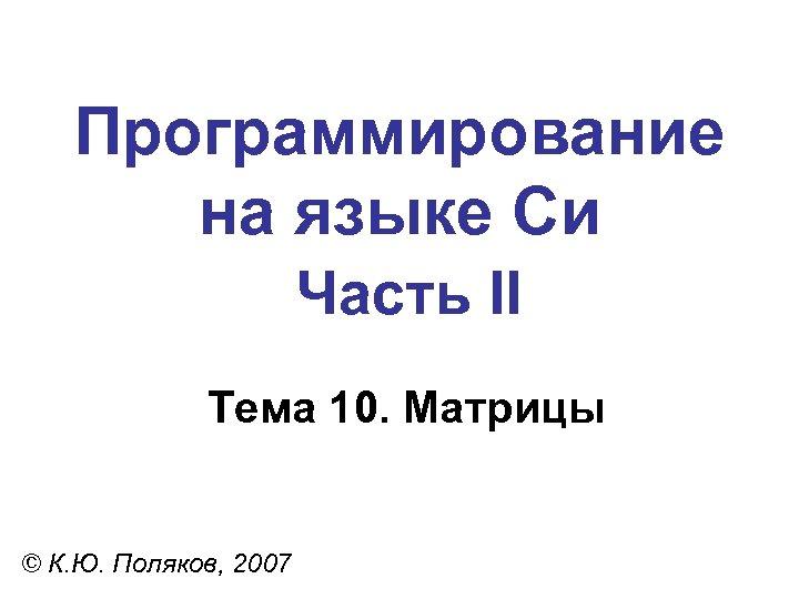 Программирование на языке Си Часть II Тема 10. Матрицы © К. Ю. Поляков, 2007