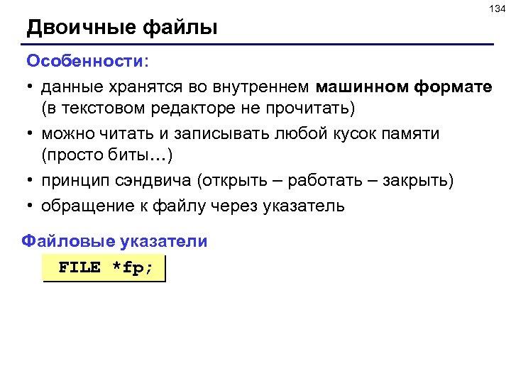 134 Двоичные файлы Особенности: • данные хранятся во внутреннем машинном формате (в текстовом редакторе
