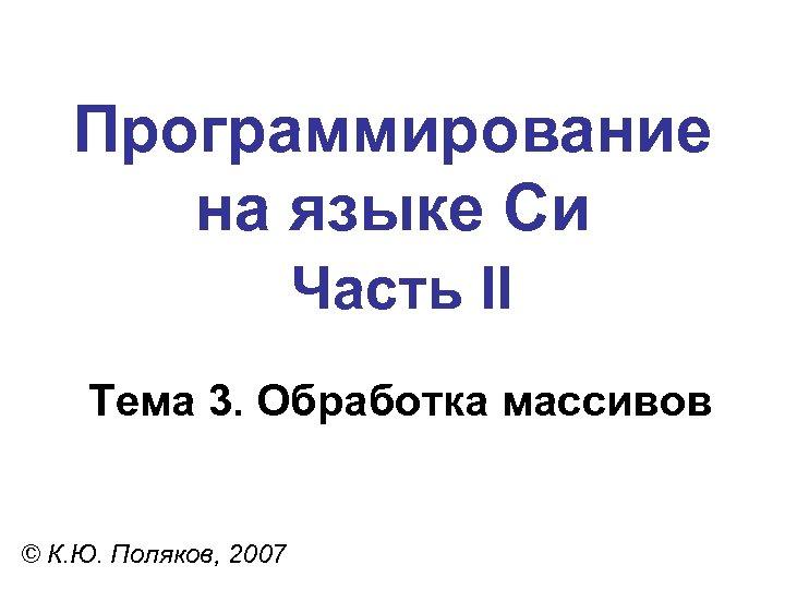 Программирование на языке Си Часть II Тема 3. Обработка массивов © К. Ю. Поляков,