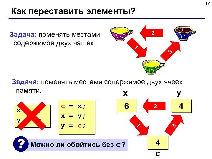 17 Как переставить элементы? 2 Задача: поменять местами содержимое двух чашек. 3 1 Задача: