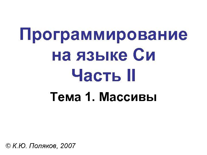 Программирование на языке Си Часть II Тема 1. Массивы © К. Ю. Поляков, 2007