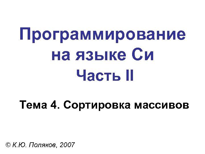 Программирование на языке Си Часть II Тема 4. Сортировка массивов © К. Ю. Поляков,