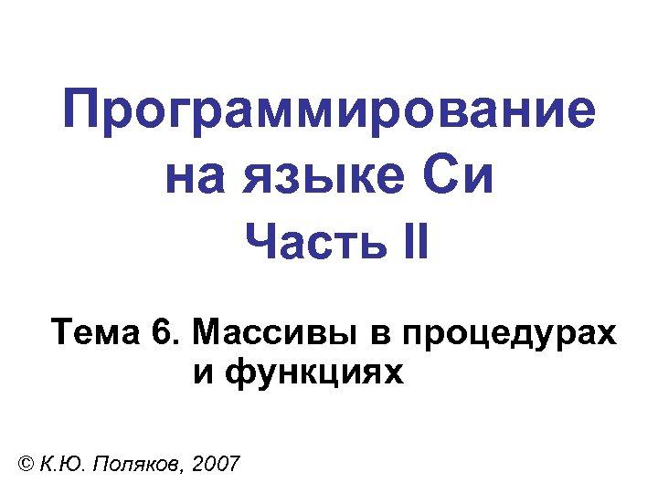 Программирование на языке Си Часть II Тема 6. Массивы в процедурах и функциях ©