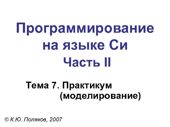 Программирование на языке Си Часть II Тема 7. Практикум (моделирование) © К. Ю. Поляков,