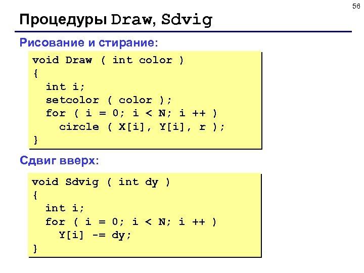 56 Процедуры Draw, Sdvig Рисование и стирание: void Draw ( int color ) {