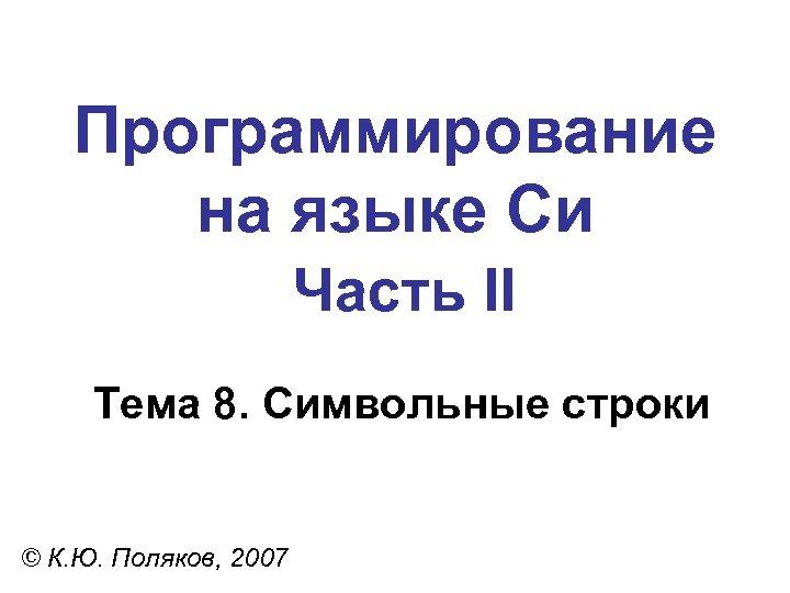 Программирование на языке Си Часть II Тема 8. Символьные строки © К. Ю. Поляков,