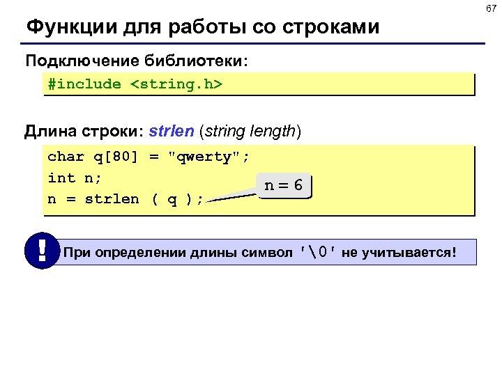 67 Функции для работы со строками Подключение библиотеки: #include <string. h> Длина строки: strlen