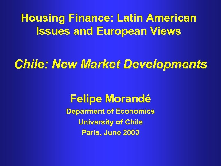 Housing Finance: Latin American Issues and European Views Chile: New Market Developments Felipe Morandé