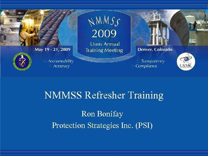 NMMSS Refresher Training Ron Bonifay Protection Strategies Inc. (PSI)