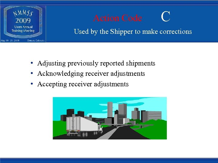 Action Code C Used by the Shipper to make corrections • Adjusting previously reported