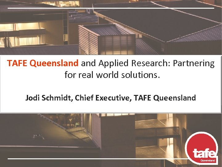 TAFE Queensland Applied Research: Partnering for real world solutions. Jodi Schmidt, Chief Executive, TAFE