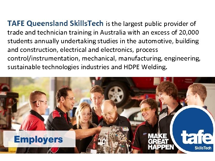 TAFE QUEENSLAND TAFE Queensland Skills. Tech is the largest public provider of trade and