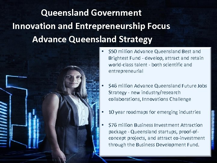 Queensland Government Innovation and Entrepreneurship Focus Advance Queensland Strategy • $50 million Advance Queensland