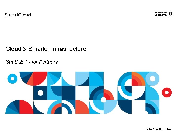 Cloud & Smarter Infrastructure Saa. S 201 - for Partners © 2014 IBM Corporation