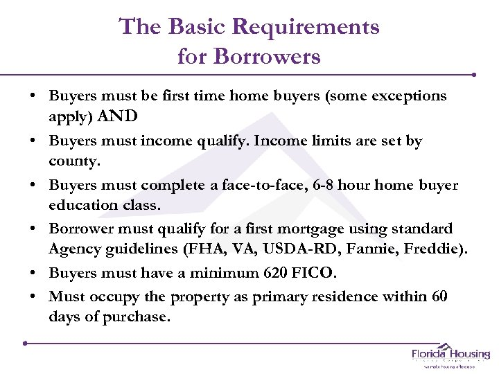 The Basic Requirements for Borrowers • Buyers must be first time home buyers (some
