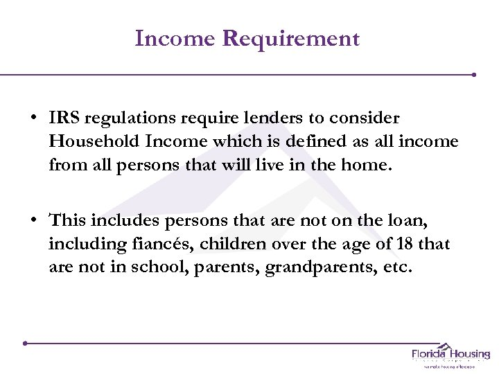 Income Requirement • IRS regulations require lenders to consider Household Income which is defined