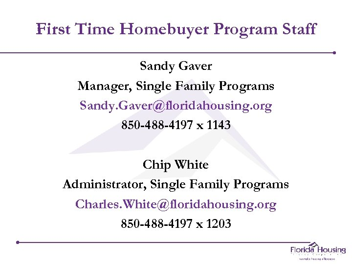 First Time Homebuyer Program Staff Sandy Gaver Manager, Single Family Programs Sandy. Gaver@floridahousing. org