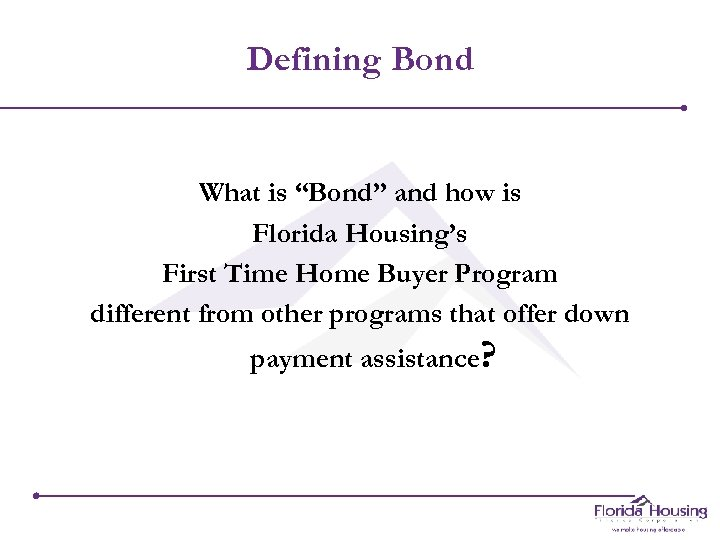"Defining Bond What is ""Bond"" and how is Florida Housing's First Time Home Buyer"