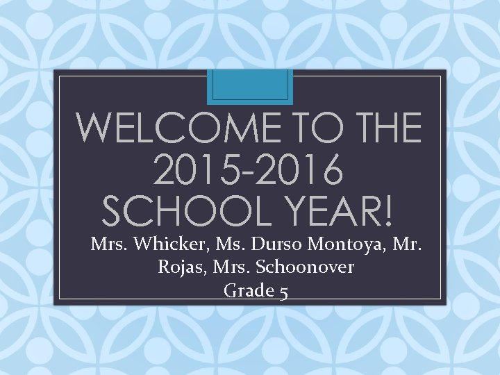 WELCOME TO THE 2015 -2016 SCHOOL YEAR! Mrs. Whicker, Ms. Durso Montoya, Mr. Rojas,