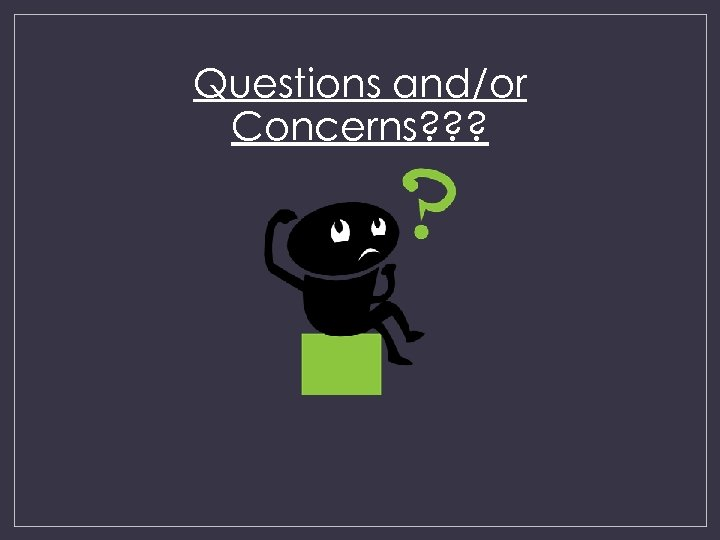Questions and/or Concerns? ? ?