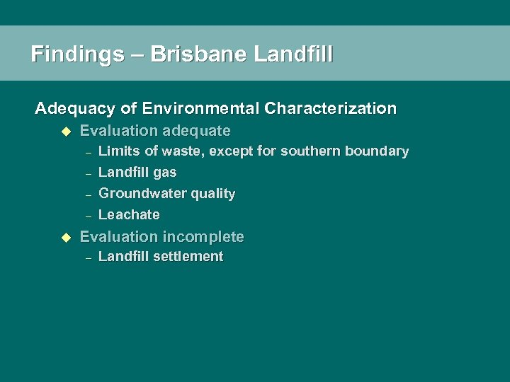 Findings – Brisbane Landfill Adequacy of Environmental Characterization u Evaluation adequate – – u