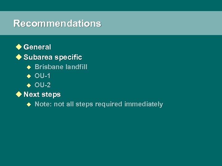 Recommendations u General u Subarea specific u u u Brisbane landfill OU-1 OU-2 u