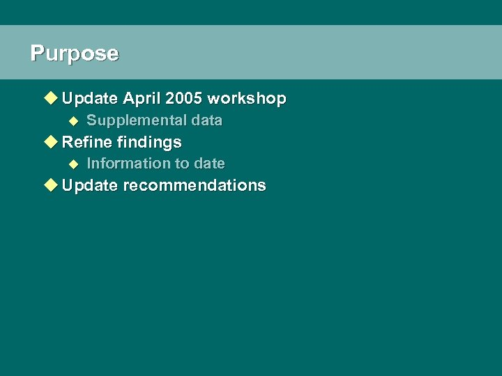 Purpose u Update April 2005 workshop u Supplemental data u Refine findings u Information