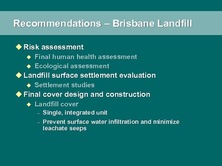 Recommendations – Brisbane Landfill u Risk assessment u u Final human health assessment Ecological