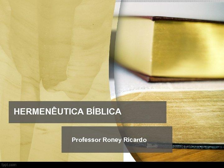HERMENÊUTICA BÍBLICA Professor Roney Ricardo
