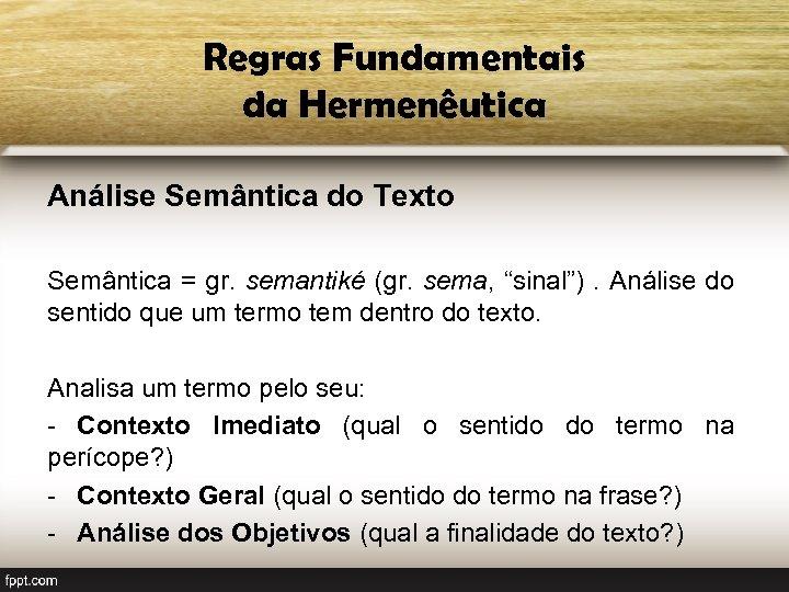 Regras Fundamentais da Hermenêutica Análise Semântica do Texto Semântica = gr. semantiké (gr. sema,