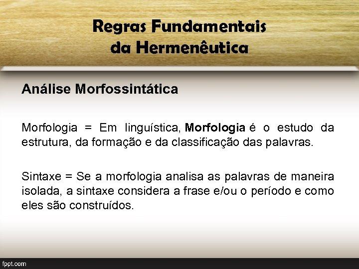 Regras Fundamentais da Hermenêutica Análise Morfossintática Morfologia = Em linguística, Morfologia é o estudo