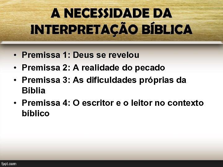 A NECESSIDADE DA INTERPRETAÇÃO BÍBLICA • Premissa 1: Deus se revelou • Premissa 2: