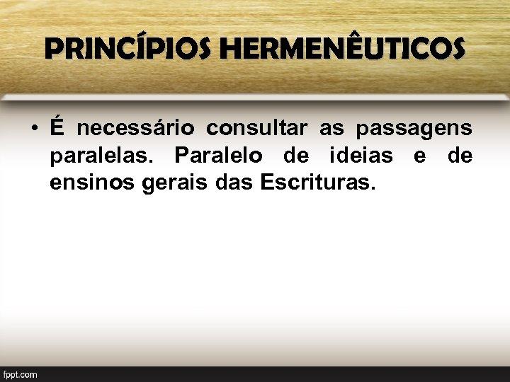 PRINCÍPIOS HERMENÊUTICOS • É necessário consultar as passagens paralelas. Paralelo de ideias e de