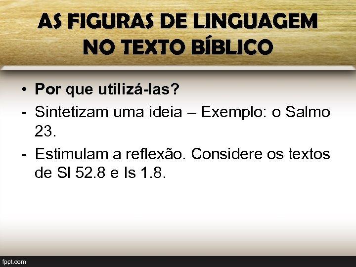 AS FIGURAS DE LINGUAGEM NO TEXTO BÍBLICO • Por que utilizá-las? - Sintetizam uma