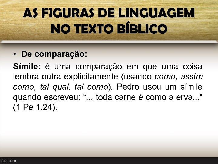 AS FIGURAS DE LINGUAGEM NO TEXTO BÍBLICO • De comparação: Símile: é uma comparação