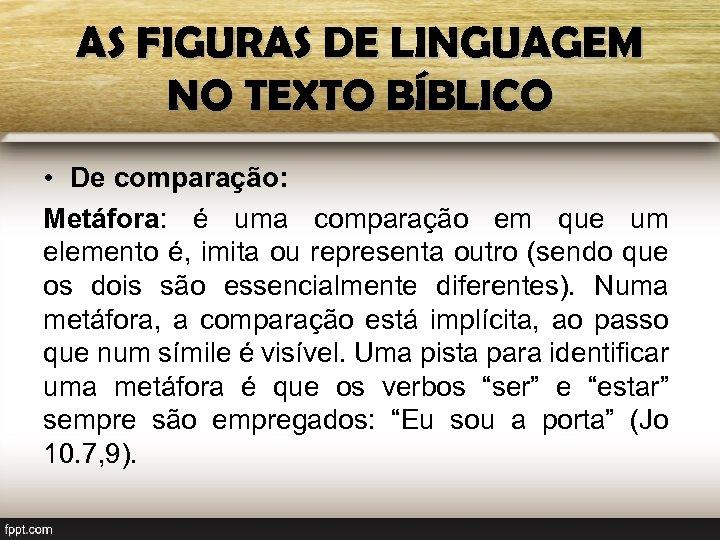 AS FIGURAS DE LINGUAGEM NO TEXTO BÍBLICO • De comparação: Metáfora: é uma comparação