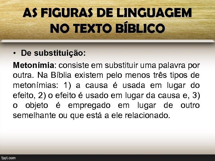 AS FIGURAS DE LINGUAGEM NO TEXTO BÍBLICO • De substituição: Metonímia: consiste em substituir