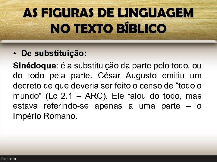 AS FIGURAS DE LINGUAGEM NO TEXTO BÍBLICO • De substituição: Sinédoque: é a substituição