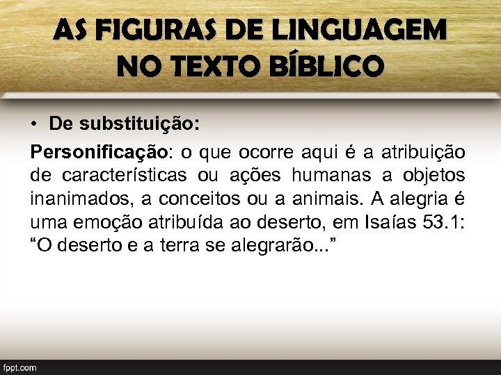 AS FIGURAS DE LINGUAGEM NO TEXTO BÍBLICO • De substituição: Personificação: o que ocorre
