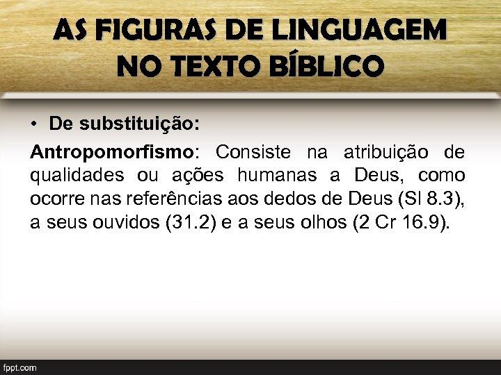 AS FIGURAS DE LINGUAGEM NO TEXTO BÍBLICO • De substituição: Antropomorfismo: Consiste na atribuição