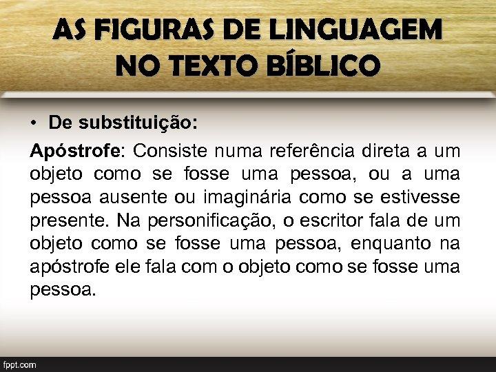 AS FIGURAS DE LINGUAGEM NO TEXTO BÍBLICO • De substituição: Apóstrofe: Consiste numa referência